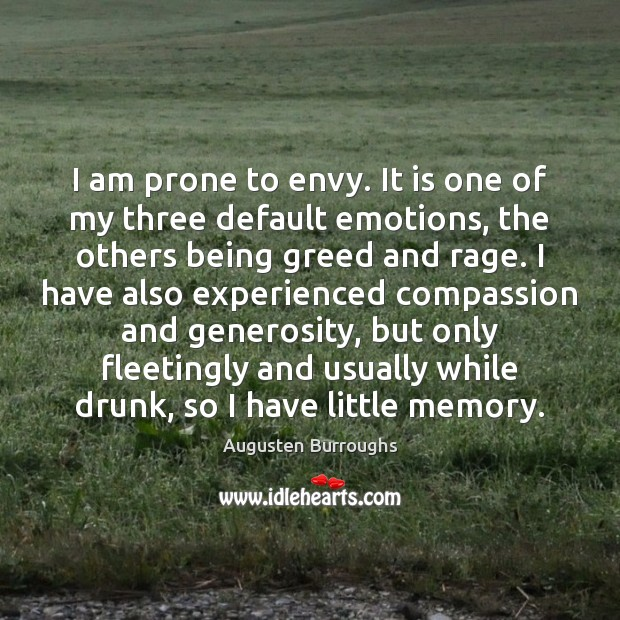 I am prone to envy. It is one of my three default Augusten Burroughs Picture Quote