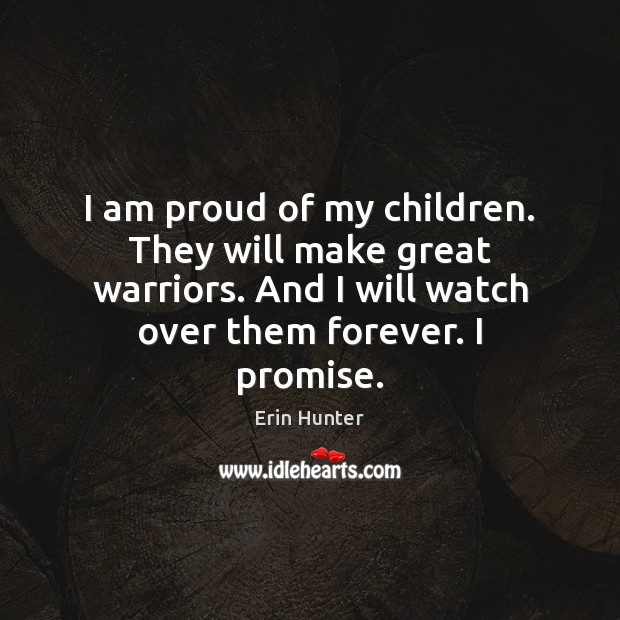 I am proud of my children. They will make great warriors. And Erin Hunter Picture Quote