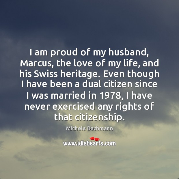 I am proud of my husband, Marcus, the love of my life, Michele Bachmann Picture Quote