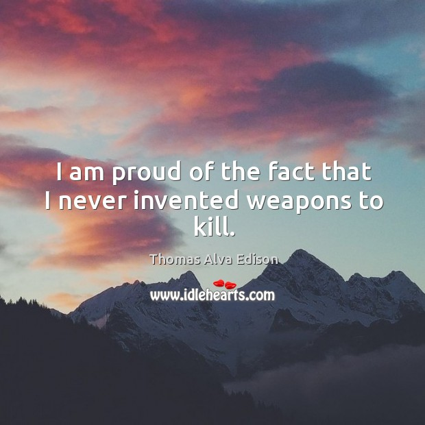 I am proud of the fact that I never invented weapons to kill. Thomas Alva Edison Picture Quote