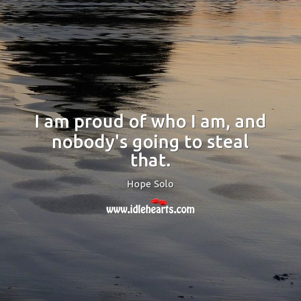 I am proud of who I am, and nobody's going to steal that. Image
