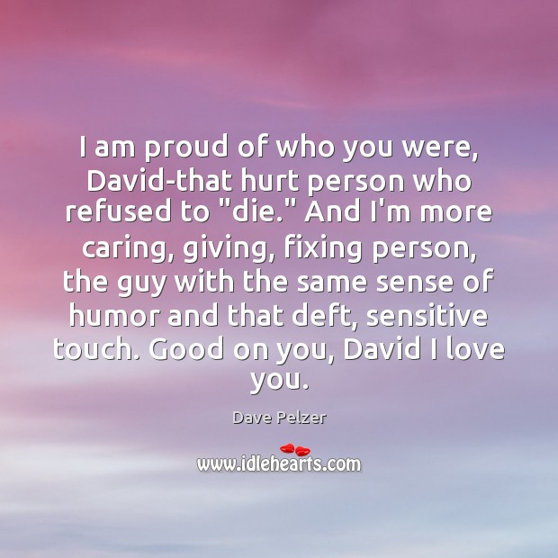 I am proud of who you were, David-that hurt person who refused Dave Pelzer Picture Quote