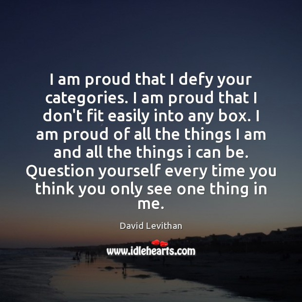 I am proud that I defy your categories. I am proud that Image