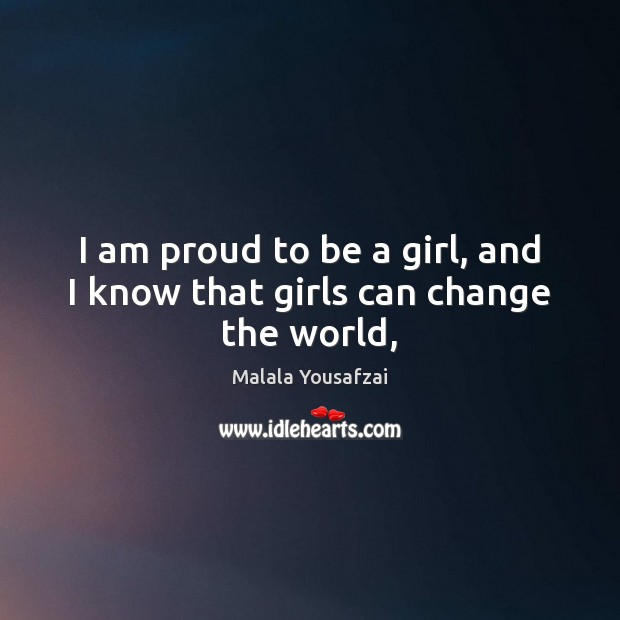 I am proud to be a girl, and I know that girls can change the world, Malala Yousafzai Picture Quote