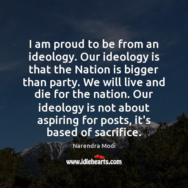 I am proud to be from an ideology. Our ideology is that Image
