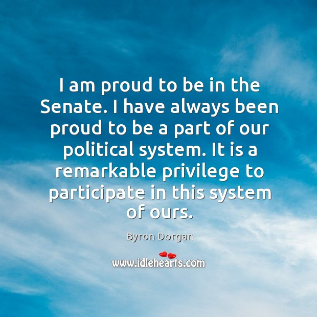 Image, I am proud to be in the senate. I have always been proud to be a part of our political system.