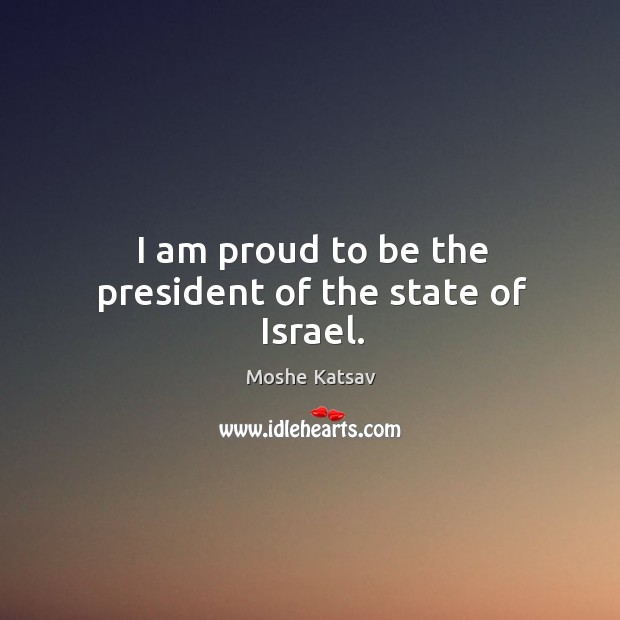I am proud to be the president of the state of israel. Moshe Katsav Picture Quote