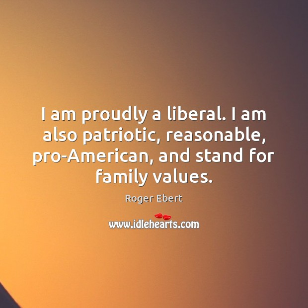 I am proudly a liberal. I am also patriotic, reasonable, pro-American, and Image