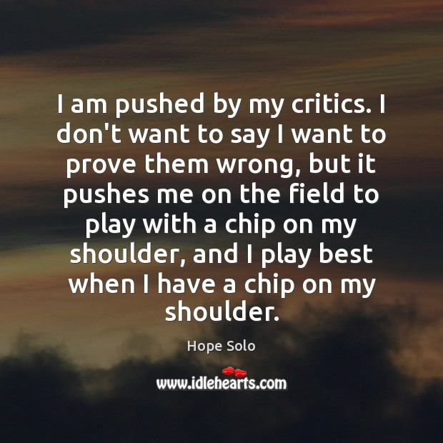 I am pushed by my critics. I don't want to say I Image