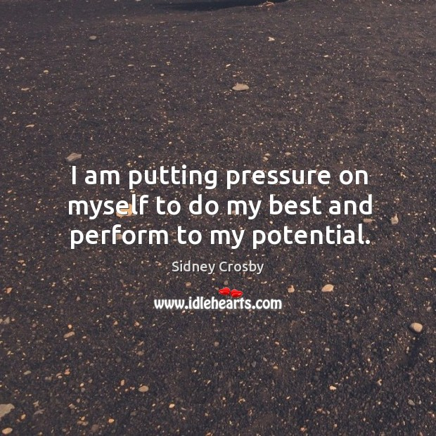 I am putting pressure on myself to do my best and perform to my potential. Sidney Crosby Picture Quote