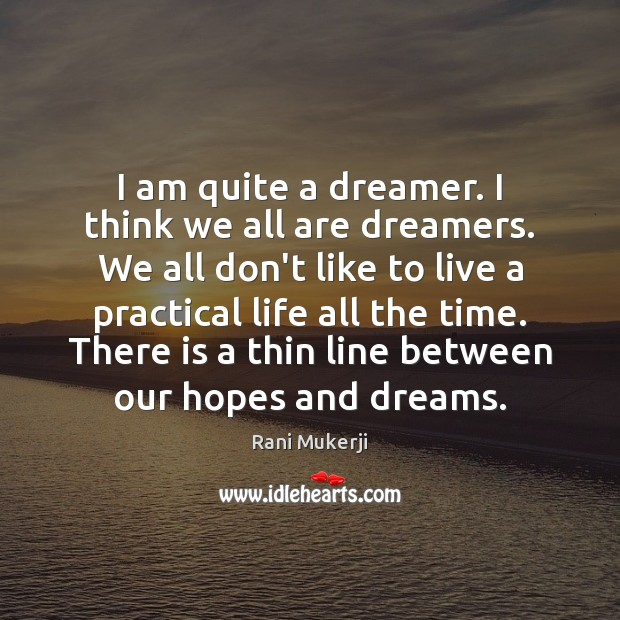 I am quite a dreamer. I think we all are dreamers. We Image