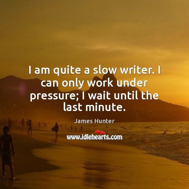 I Am Quite A Slow Writer I Can Only Work Under Pressure I Wait