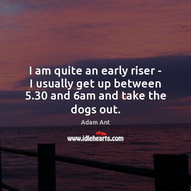 Image, I am quite an early riser – I usually get up between 5.30 and 6am and take the dogs out.