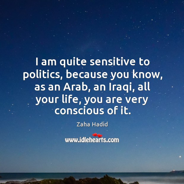 I am quite sensitive to politics, because you know, as an Arab, Zaha Hadid Picture Quote