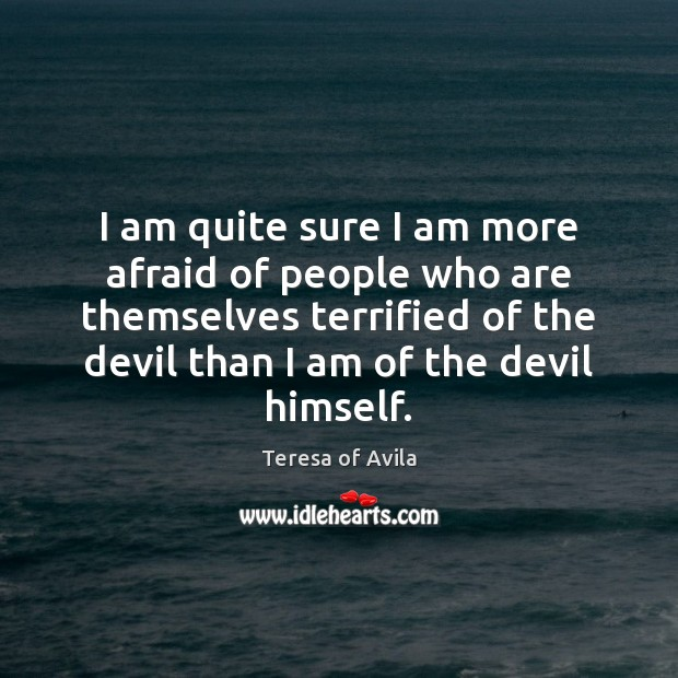 I am quite sure I am more afraid of people who are Teresa of Avila Picture Quote