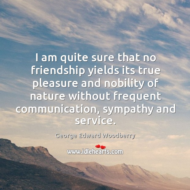 I am quite sure that no friendship yields its true pleasure and nobility of nature Image