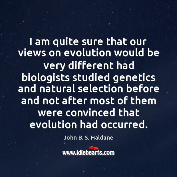 I am quite sure that our views on evolution would be very John B. S. Haldane Picture Quote