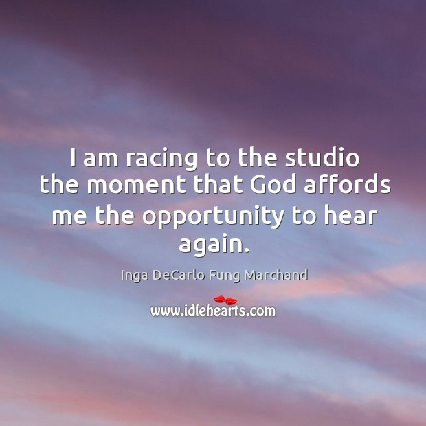 I am racing to the studio the moment that God affords me the opportunity to hear again. Image