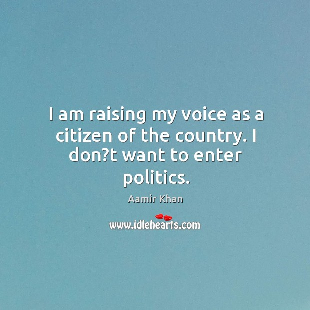 Image, I am raising my voice as a citizen of the country. I don?t want to enter politics.