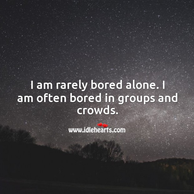 Image, I am rarely bored alone. I am often bored in groups and crowds.