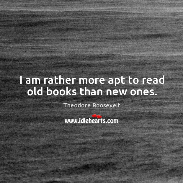 Image, I am rather more apt to read old books than new ones.