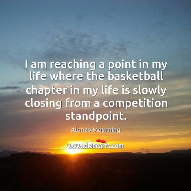 I am reaching a point in my life where the basketball chapter in my life is slowly closing from a competition standpoint. Alonzo Mourning Picture Quote