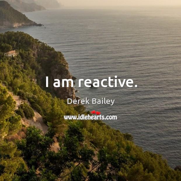 I am reactive. Image