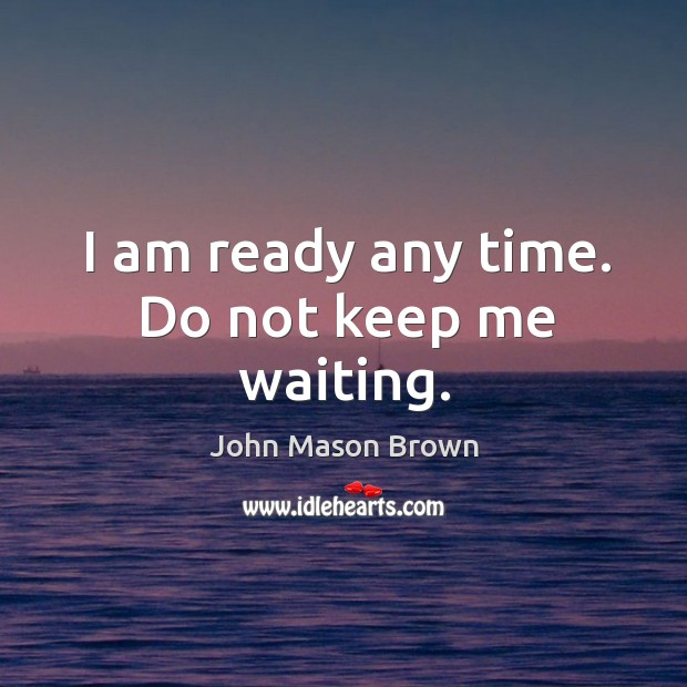 I am ready any time. Do not keep me waiting. John Mason Brown Picture Quote