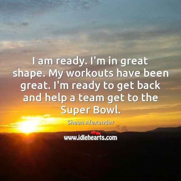 I am ready. I'm in great shape. My workouts have been great. Image