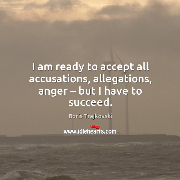 Image, I am ready to accept all accusations, allegations, anger – but I have to succeed.