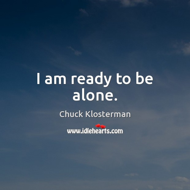 I am ready to be alone. Chuck Klosterman Picture Quote