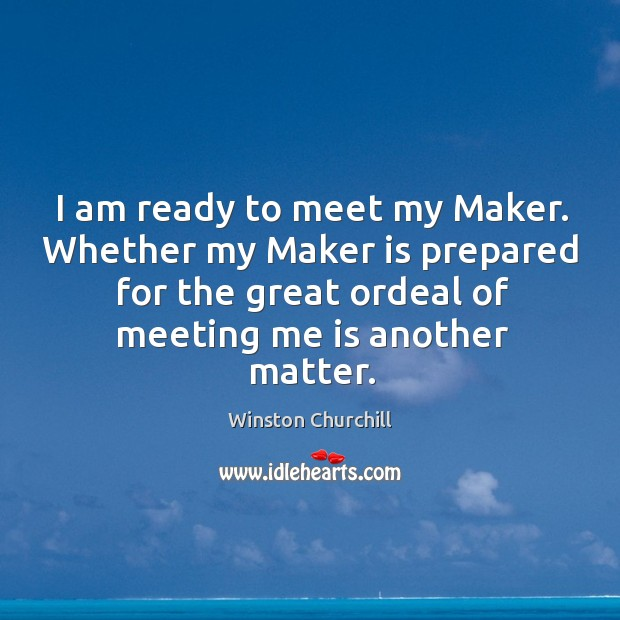 I am ready to meet my maker. Whether my maker is prepared for the great ordeal of meeting me is another matter. Image