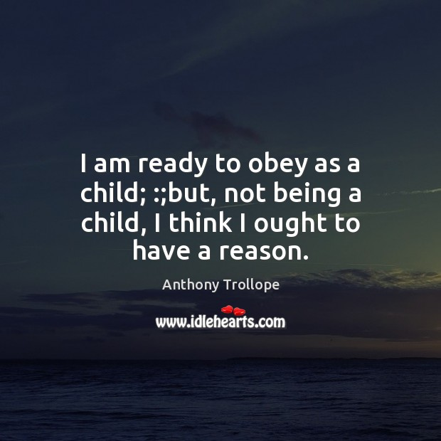 I am ready to obey as a child; :;but, not being a child, I think I ought to have a reason. Image