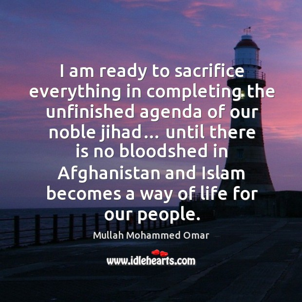 I am ready to sacrifice everything in completing the unfinished agenda of our noble jihad… Image