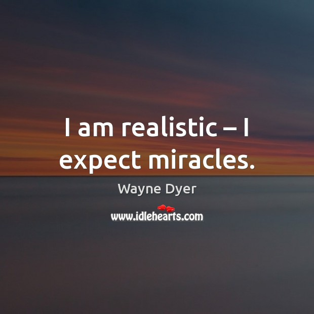 Image, I am realistic – I expect miracles.