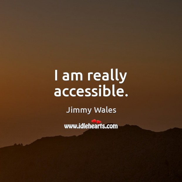 I am really accessible. Jimmy Wales Picture Quote