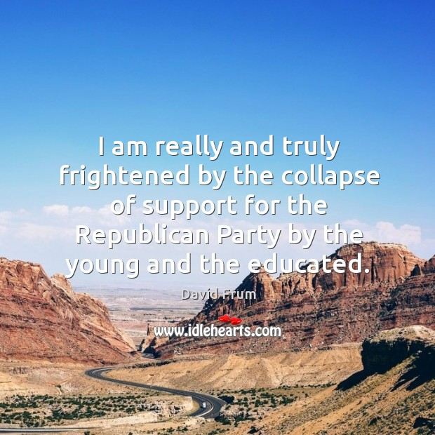 I am really and truly frightened by the collapse of support for the republican party by the young and the educated. David Frum Picture Quote