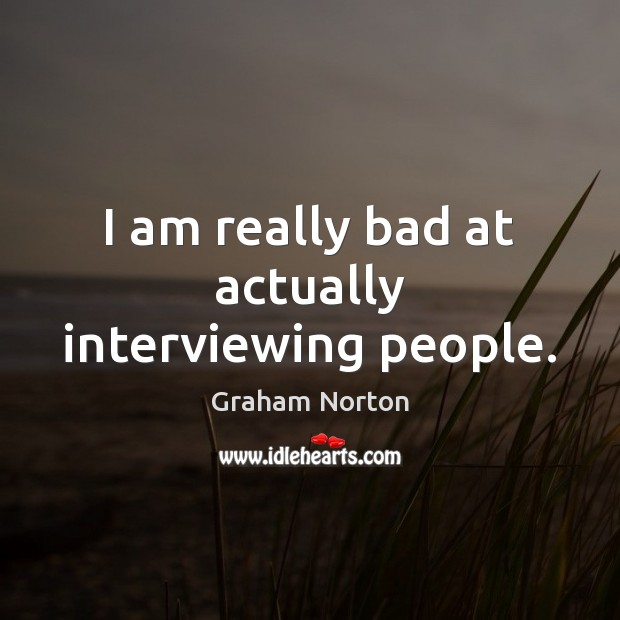 I am really bad at actually interviewing people. Graham Norton Picture Quote