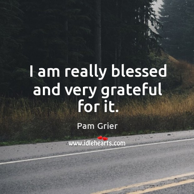 I am really blessed and very grateful for it. Pam Grier Picture Quote