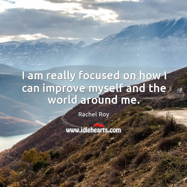 I am really focused on how I can improve myself and the world around me. Rachel Roy Picture Quote