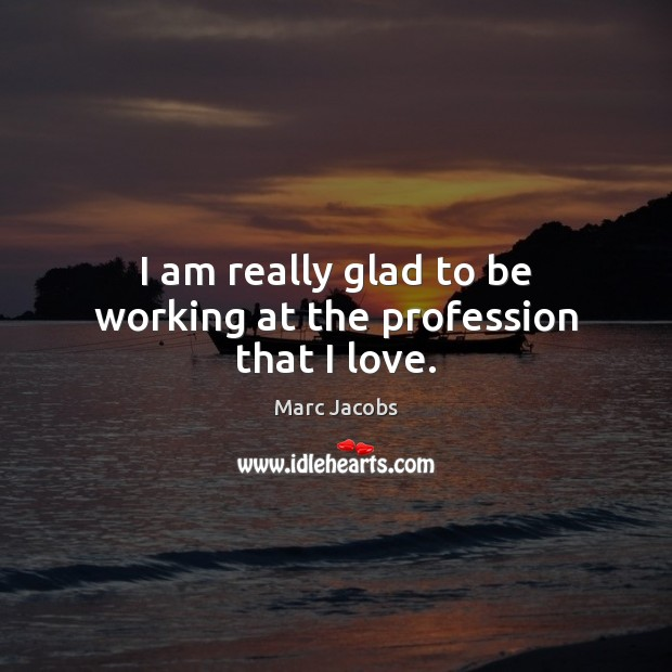I am really glad to be working at the profession that I love. Marc Jacobs Picture Quote