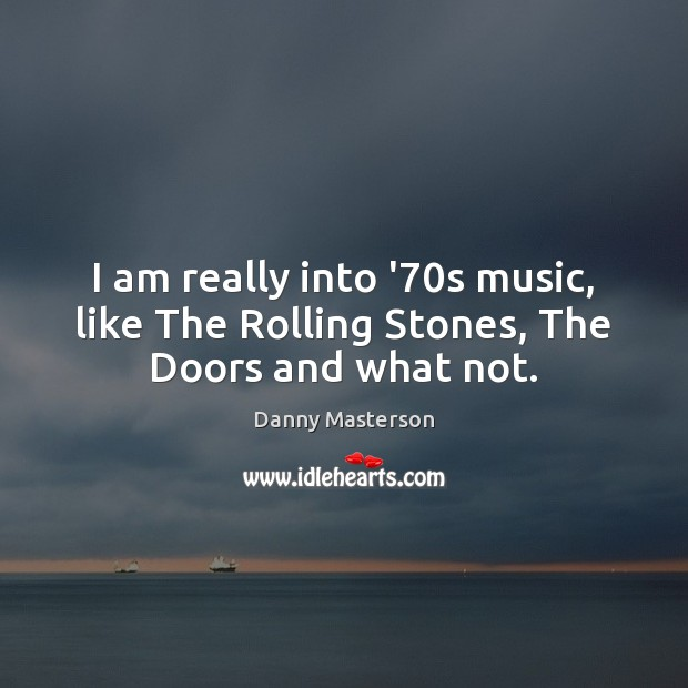 I am really into '70s music, like The Rolling Stones, The Doors and what not. Image