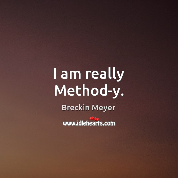 Image, I am really Method-y.