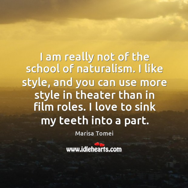 I am really not of the school of naturalism. I like style, and you can use more style Marisa Tomei Picture Quote