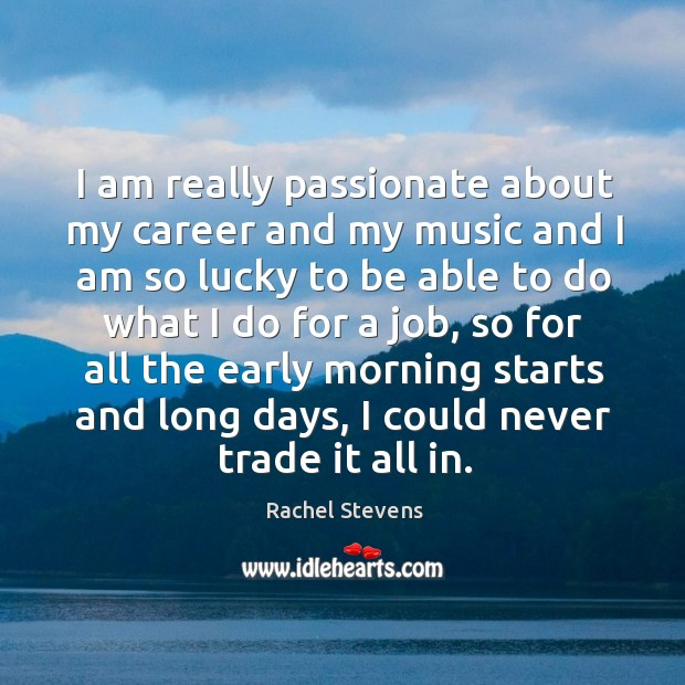 I am really passionate about my career and my music and I am so lucky to be able to do what Rachel Stevens Picture Quote