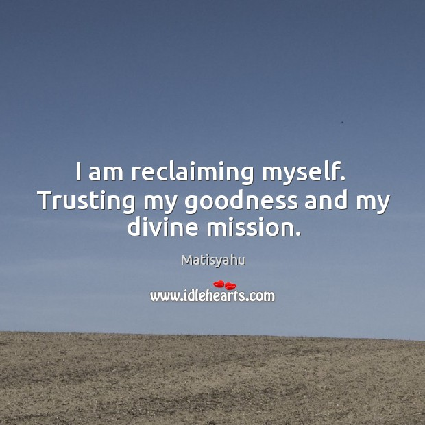 Image, I am reclaiming myself.  Trusting my goodness and my divine mission.