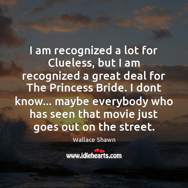 I am recognized a lot for Clueless, but I am recognized a Wallace Shawn Picture Quote