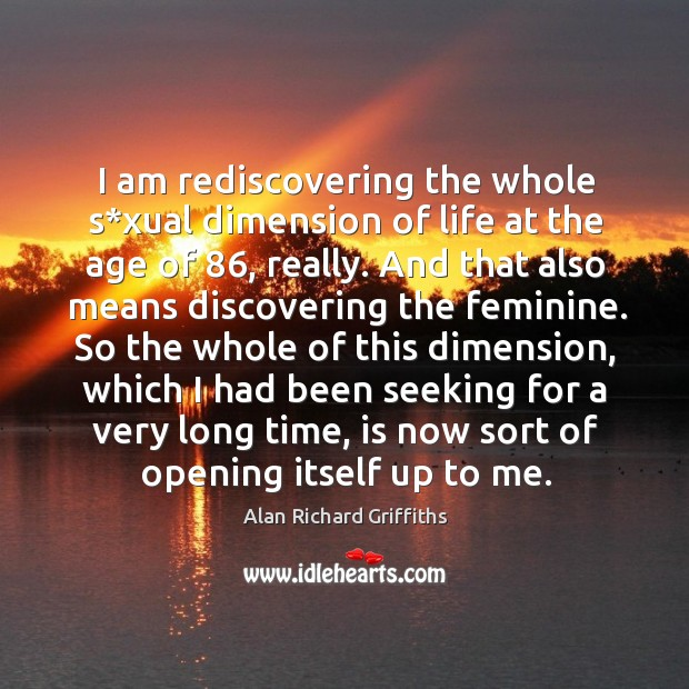 I am rediscovering the whole s*xual dimension of life at the age of 86, really. Alan Richard Griffiths Picture Quote
