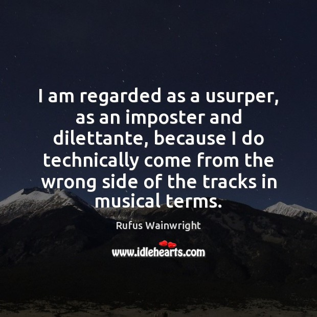Image, I am regarded as a usurper, as an imposter and dilettante, because