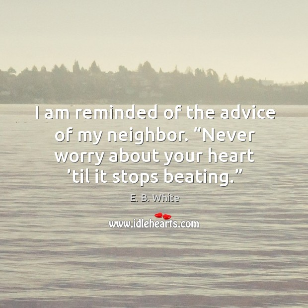 """I am reminded of the advice of my neighbor. """"never worry about your heart 'til it stops beating."""" Image"""